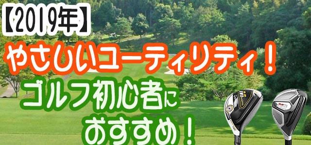 ゴルフ初心者の方におすすめのユーティリティ2019年をご紹介します