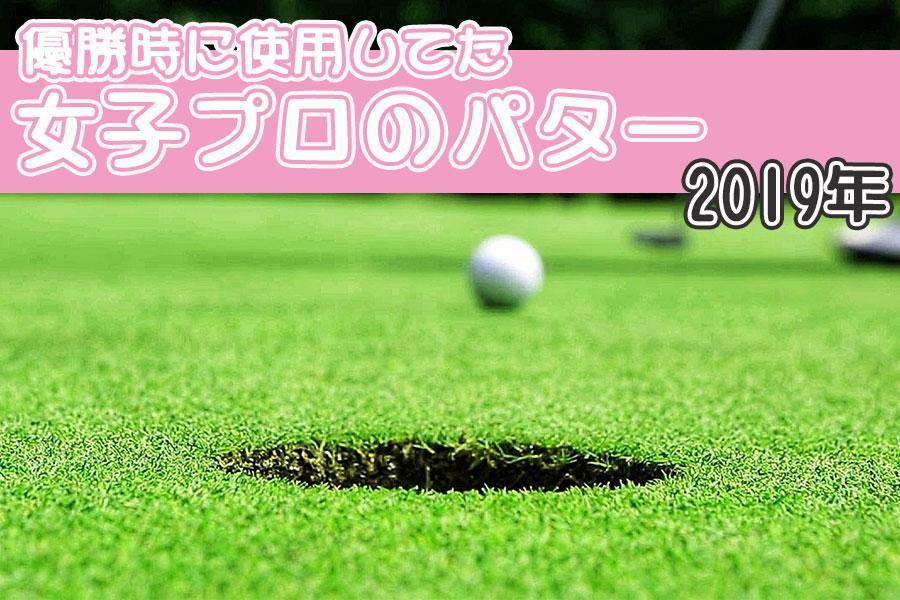 2019年の女子ゴルフツアーで優勝した時の女子プロの使用パターを調べてみました